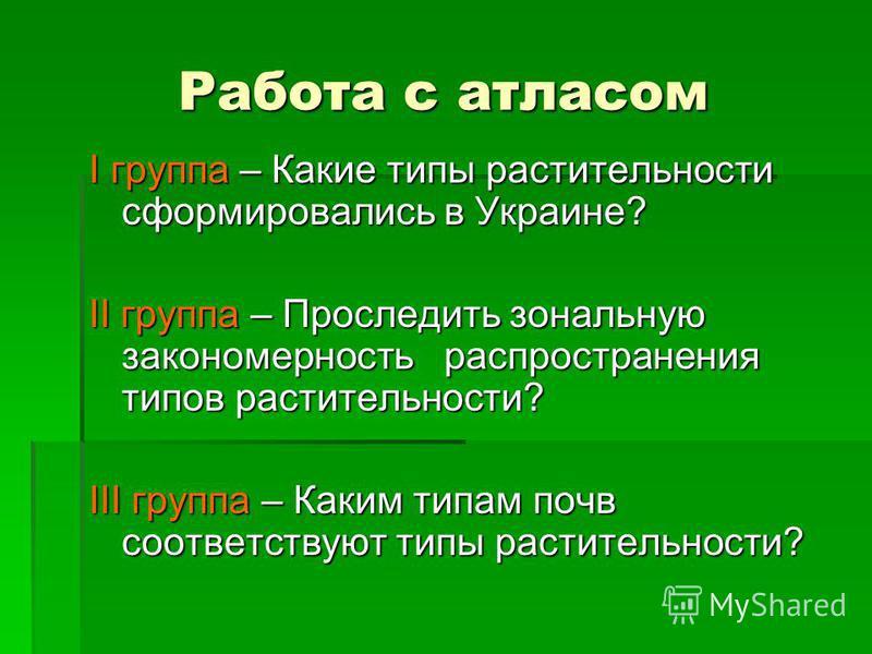 Работа с атласом I группа – Какие типы растительности сформировались в Украине? II группа – Проследить зональную закономерность распространения типов растительности? III группа – Каким типам почв соответствуют типы растительности?