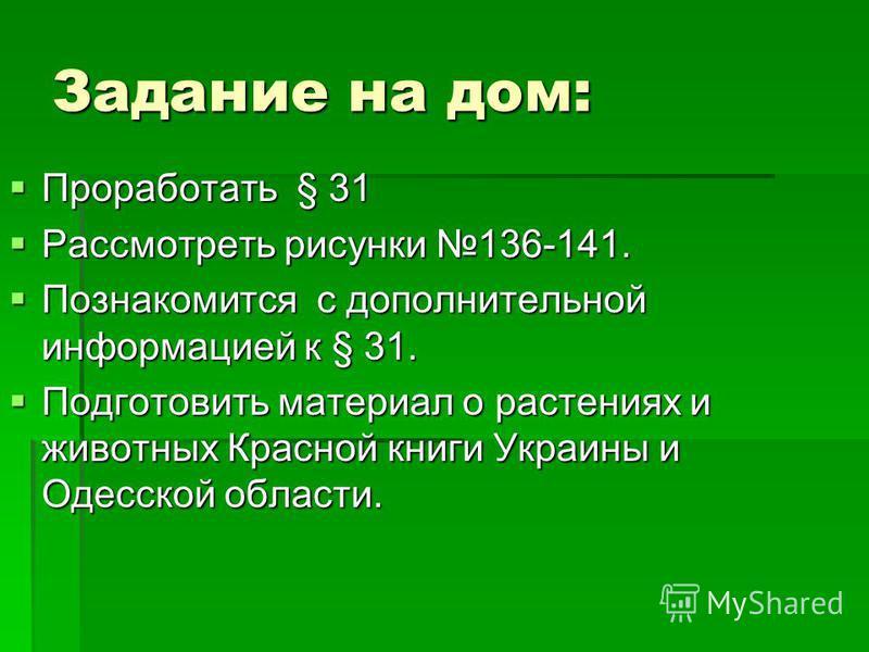 Задание на дом: Проработать § 31 Проработать § 31 Рассмотреть рисунки 136-141. Рассмотреть рисунки 136-141. Познакомится с дополнительной информацией к § 31. Познакомится с дополнительной информацией к § 31. Подготовить материал о растениях и животны