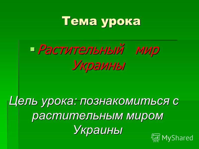 Тема урока Растительный мир Украины Растительный мир Украины Цель урока: познакомиться с растительным миром Украины