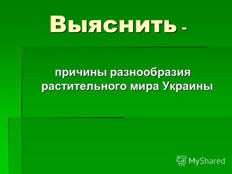 Выяснить - причины разнообразия растительного мира Украины
