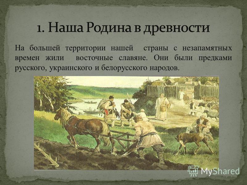 На большей территории нашей страны с незапамятных времен жили восточные славяне. Они были предками русского, украинского и белорусского народов.