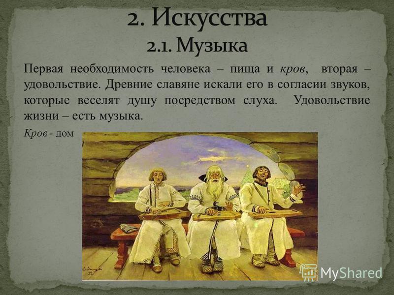 Первая необходимость человека – пища и кров, вторая – удовольствие. Древние славяне искали его в согласии звуков, которые веселят душу посредством слуха. Удовольствие жизни – есть музыка. Кров - дом