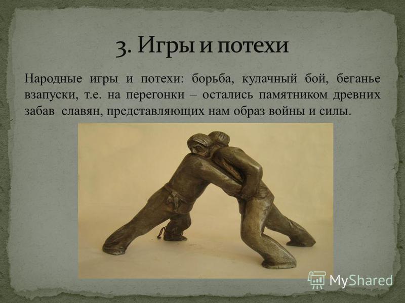 Народные игры и потехи: борьба, кулачный бой, беганье взапуски, т.е. на перегонки – остались памятником древних забав славян, представляющих нам образ войны и силы.