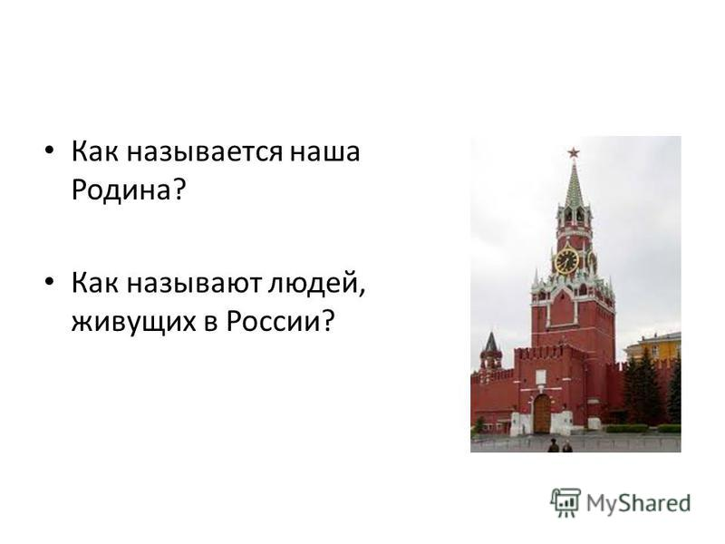 Как называется наша Родина? Как называют людей, живущих в России?