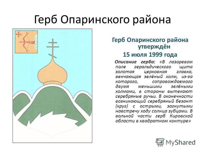 Герб Опаринского района Герб Опаринского района утверждён 15 июля 1999 года Описание герба: «В лазоревом поле геральдического щита золотая церковная главка, венчающая зелёный холм, из-за которого, сопровождаемого двумя меньшими зелёными холмами, в ст