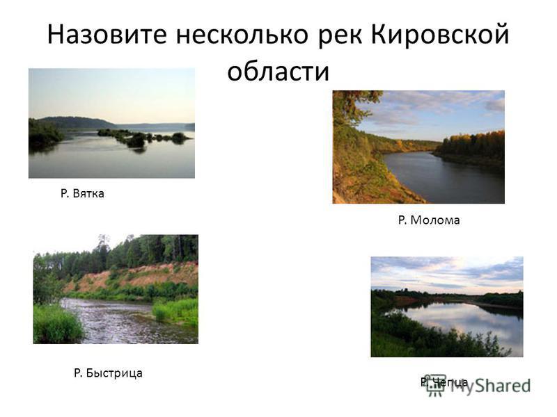 Назовите несколько рек Кировской области Р. Молома Р. Быстрица Р. Вятка Р. Чепца