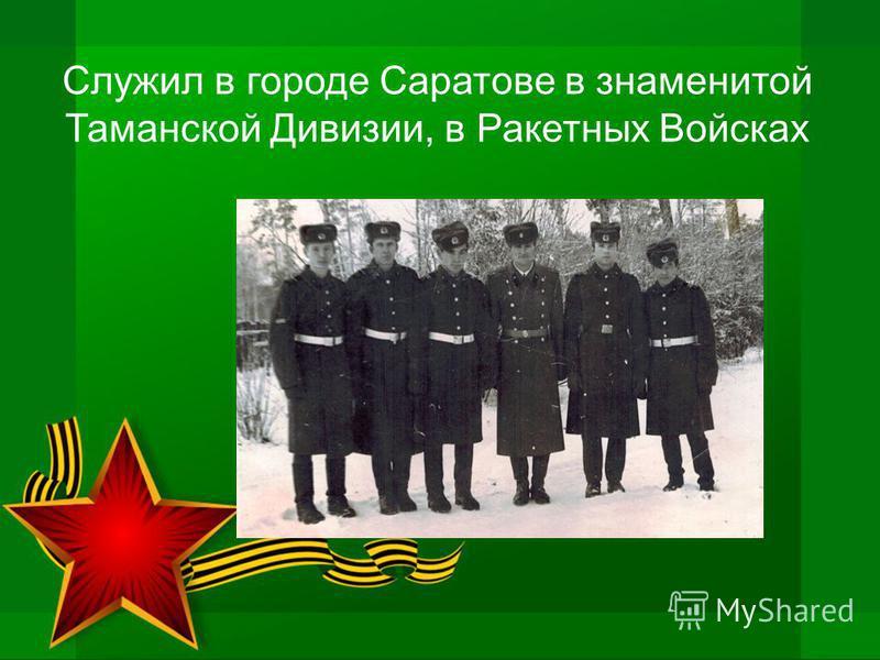 Служил в городе Саратове в знаменитой Таманской Дивизии, в Ракетных Войсках