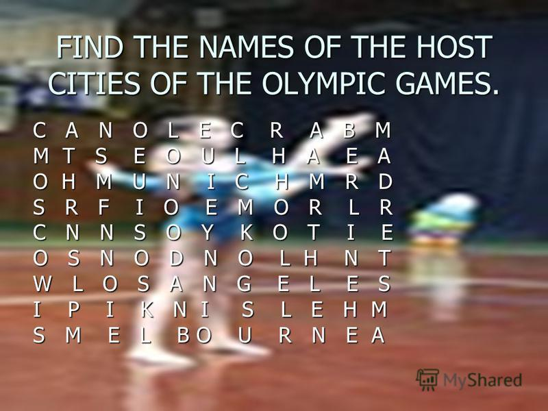 FIND THE NAMES OF THE HOST CITIES OF THE OLYMPIC GAMES. C A N O L E C R A B M M T S E O U L H A E A O H M U N I C H M R D S R F I O E M O R L R C N N S O Y K O T I E O S N O D N O L H N T W L O S A N G E L E S I P I K N I S L E H M S M E L B O U R N