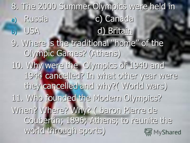 8. The 2000 Summer Olympics were held in a) Russia c) Canada b) USA d) Britain 9. Where is the traditional home of the Olympic Games? (Athens) 10. Why were the Olympics of 1940 and 1944 cancelled? In what other year were they cancelled and why?( Worl