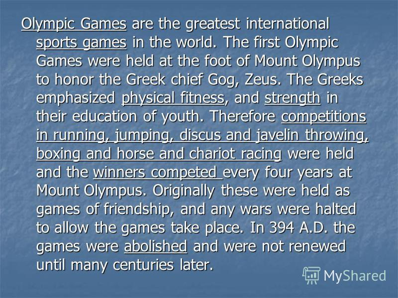 Olympic Games are the greatest international sports games in the world. The first Olympic Games were held at the foot of Mount Olympus to honor the Greek chief Gog, Zeus. The Greeks emphasized physical fitness, and strength in their education of yout