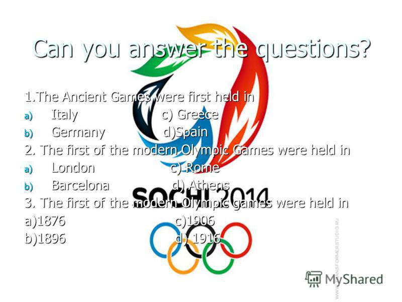 Can you answer the questions? 1.The Ancient Games were first held in a) Italy c) Greece b) Germany d)Spain 2. The first of the modern Olympic Games were held in a) London c) Rome b) Barcelona d) Athens 3. The first of the modern Olympic games were he