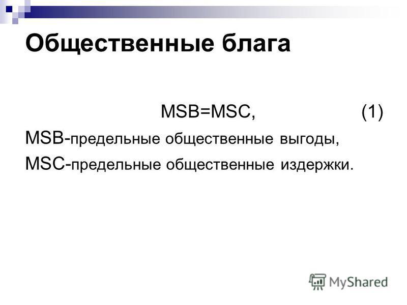 Общественные блага MSB=MSC, (1) MSB- предельные общественные выгоды, MSC- предельные общественные издержки.