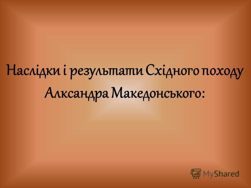 Наслідки і результати Східного походу Алксандра Македонського: