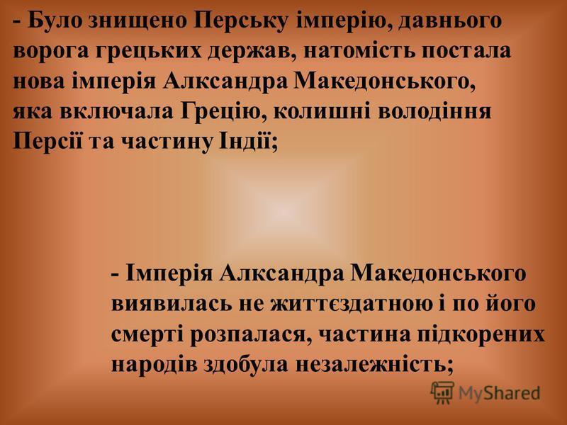 - Було знищено Перську імперію, давнього ворога грецьких держав, натомість постала нова імперія Алксандра Македонського, яка включала Грецію, колишні володіння Персії та частину Індії; - Імперія Алксандра Македонського виявилась не життєздатною і по