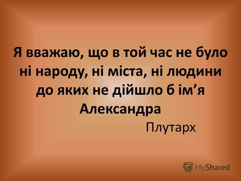 Я вважаю, що в той час не було ні народу, ні міста, ні людини до яких не дійшло б імя Александра Плутарх