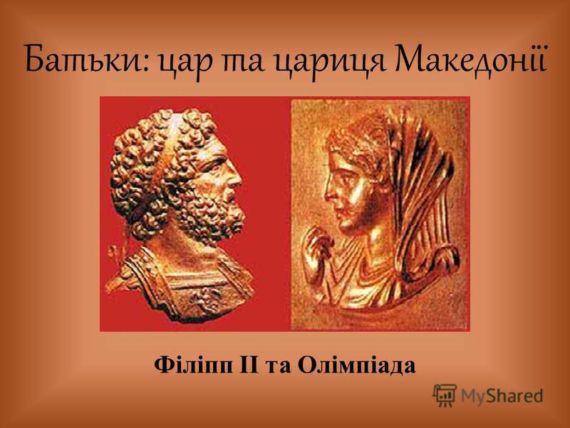Батьки: цар та цариця Македонії Філіпп ІІ та Олімпіада