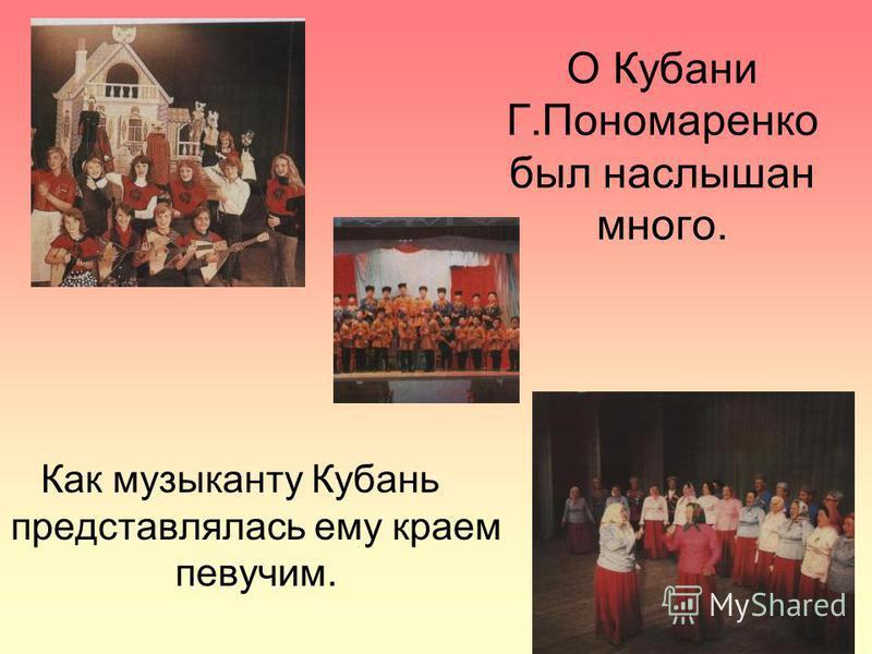 О Кубани Г.Пономаренко был наслышан много. Как музыканту Кубань представлялась ему краем певучим.