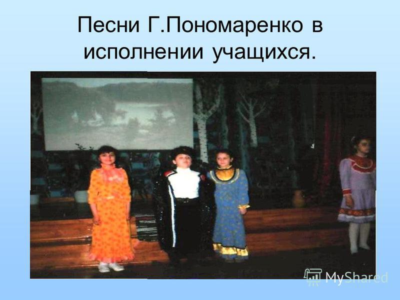 Песни Г.Пономаренко в исполнении учащихся.