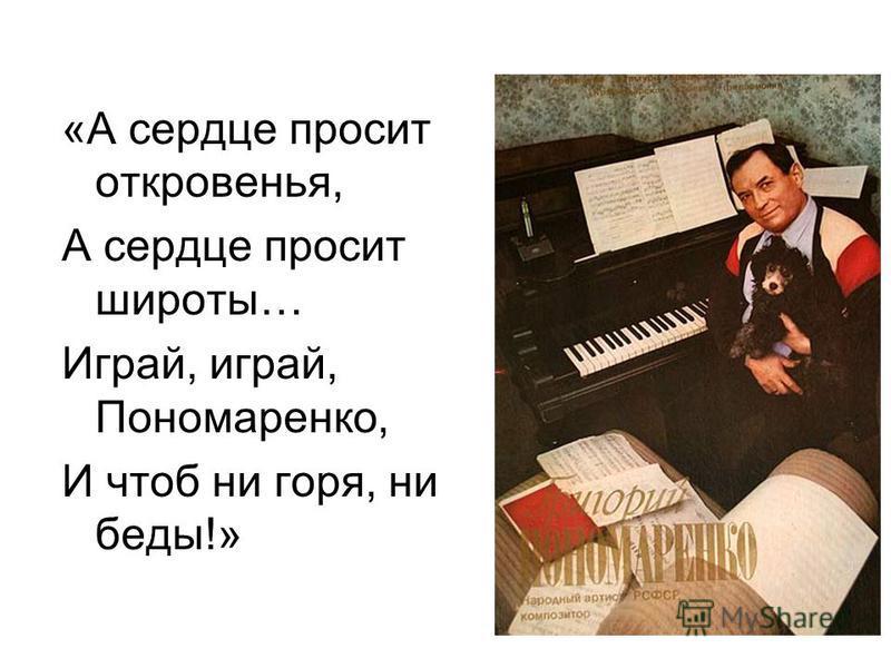 «А сердце просит откровенья, А сердце просит широты… Играй, играй, Пономаренко, И чтоб ни горя, ни беды!»
