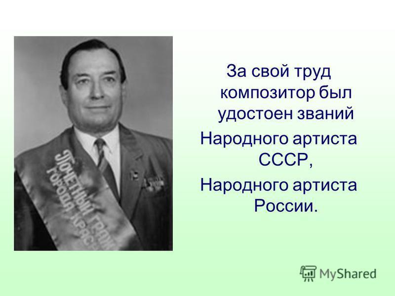 За свой труд композитор был удостоен званий Народного артиста СССР, Народного артиста России.