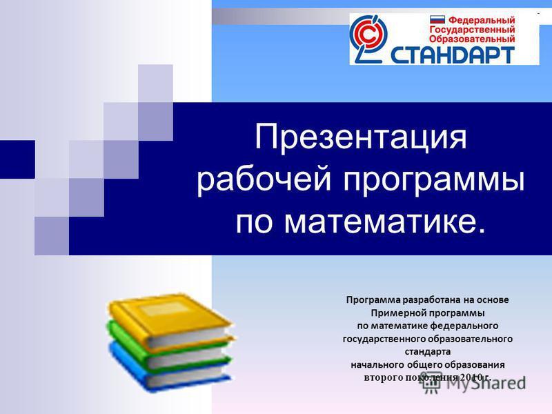 Презентация рабочей программы по математике. Программа разработана на основе Примерной программы по математике федерального государственного образовательного стандарта начального общего образования второго поколения 2010 г.