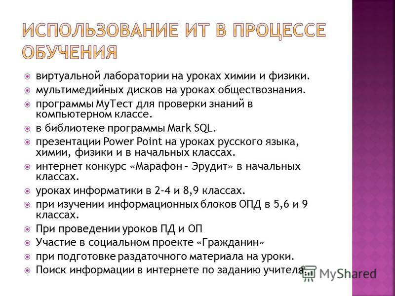 виртуальной лаборатории на уроках химии и физики. мультимедийных дисков на уроках обществознания. программы Му Тест для проверки знаний в компьютерном классе. в библиотеке программы Mark SQL. презентации Power Point на уроках русского языка, химии, ф