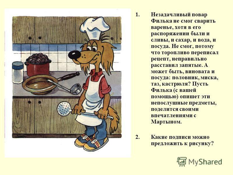 1. Незадачливый повар Филька не смог сварить варенье, хотя в его распоряжении были и сливы, и сахар, и вода, и посуда. Не смог, потому что торопливо переписал рецепт, неправильно расставил запятые. А может быть, виновата и посуда: половник, миска, та