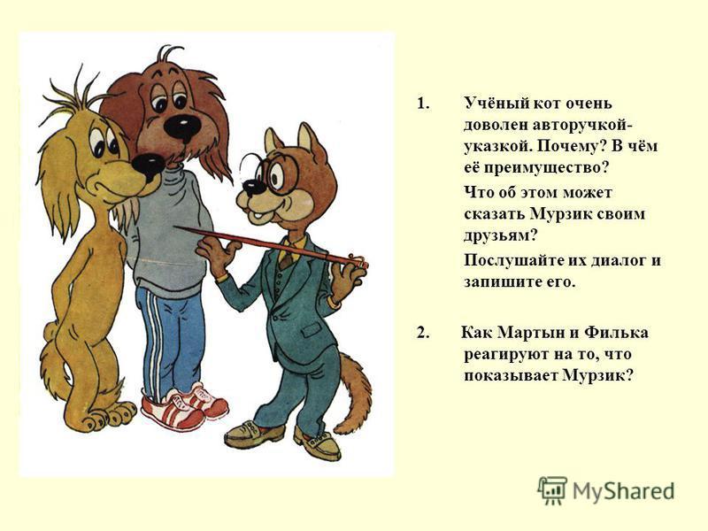 1.Учёный кот очень доволен авторучкой- указкой. Почему? В чём её преимущество? Что об этом может сказать Мурзик своим друзьям? Послушайте их диалог и запишите его. 2. Как Мартын и Филька реагируют на то, что показывает Мурзик?