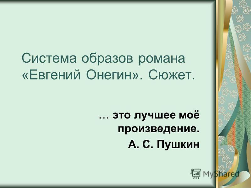 Система образов романа «Евгений Онегин». Сюжет. … это лучшее моё произведение. А. С. Пушкин