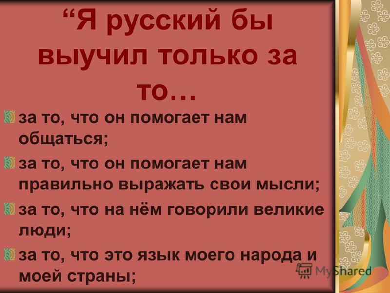 Я русский бы выучил только за то… за то, что он помогает нам общаться; за то, что он помогает нам правильно выражать свои мысли; за то, что на нём говорили великие люди; за то, что это язык моего народа и моей страны;