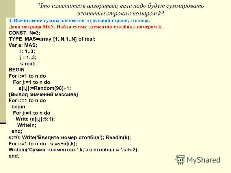 Что изменится в алгоритме, если надо будет суммировать элементы строки с номером k? 4. Вычисление суммы элементов отдельной строки, столбца. Дана матрица MxN. Найти сумму элементов столбца с номером k. CONST N=3; TYPE MAS=array [1..N,1..N] of real; V