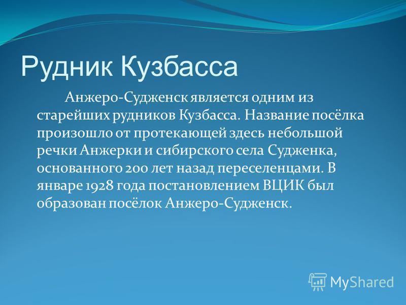 Рудник Кузбасса Анжеро-Судженск является одним из старейших рудников Кузбасса. Название посёлка произошло от протекающей здесь небольшой речки Анжерки и сибирского села Судженка, основанного 200 лет назад переселенцами. В январе 1928 года постановлен