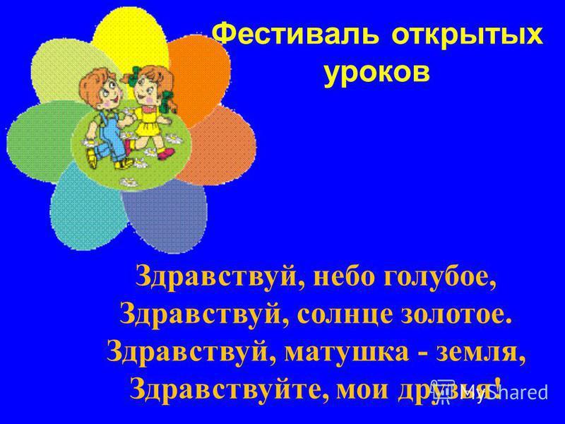 Фестиваль открытых уроков Здравствуй, небо голубое, Здравствуй, солнце золотое. Здравствуй, матушка - земля, Здравствуйте, мои друзья!