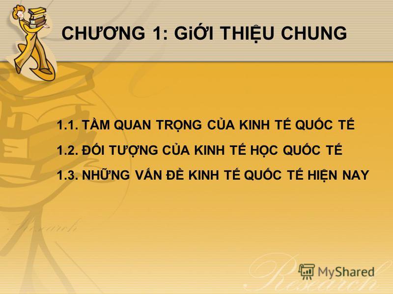 CHƯƠNG 1: GiI THIU CHUNG 1.1. TM QUAN TRNG CA KINH T QUC T 1.2. ĐI TƯNG CA KINH T HC QUC T 1.3. NHNG VN Đ KINH T QUC T HIN NAY