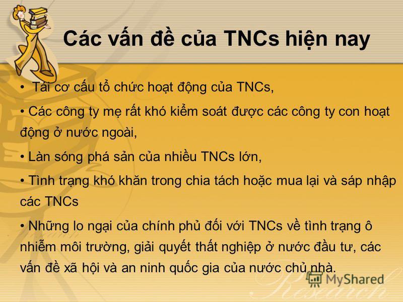Các vn đ ca TNCs hin nay Tái cơ cu t chc hot đng ca TNCs, Các công ty m rt khó kim soát đưc các công ty con hot đng nưc ngoài, Làn sóng phá sn ca nhiu TNCs ln, Tình trng khó khăn trong chia tách hoc mua li và sáp nhp các TNCs Nhng lo ngi ca chính ph