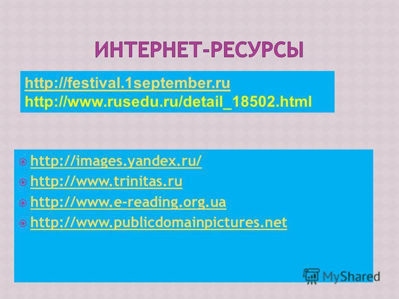 Картинки http://images.yandex.ru/ http://www.trinitas.ru http://www.e-reading.org.ua http://www.publicdomainpictures.net http://festival.1september.ru http://www.rusedu.ru/detail_18502.html