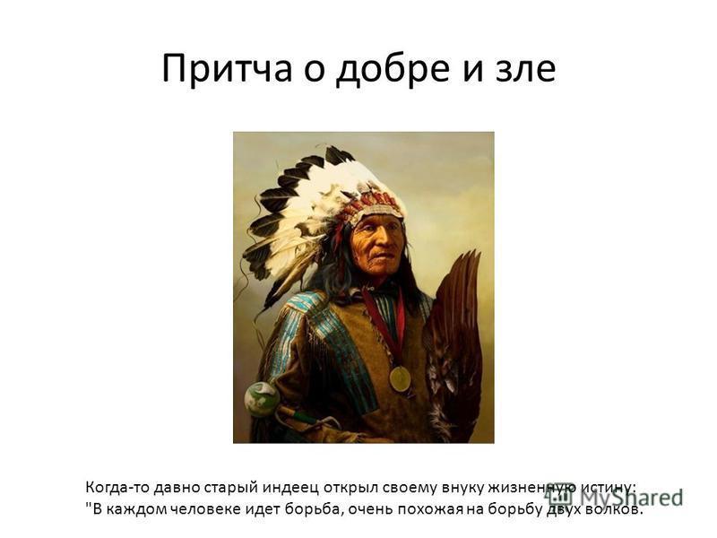 Притча о добре и зле Когда-то давно старый индеец открыл своему внуку жизненную истину: В каждом человеке идет борьба, очень похожая на борьбу двух волков.
