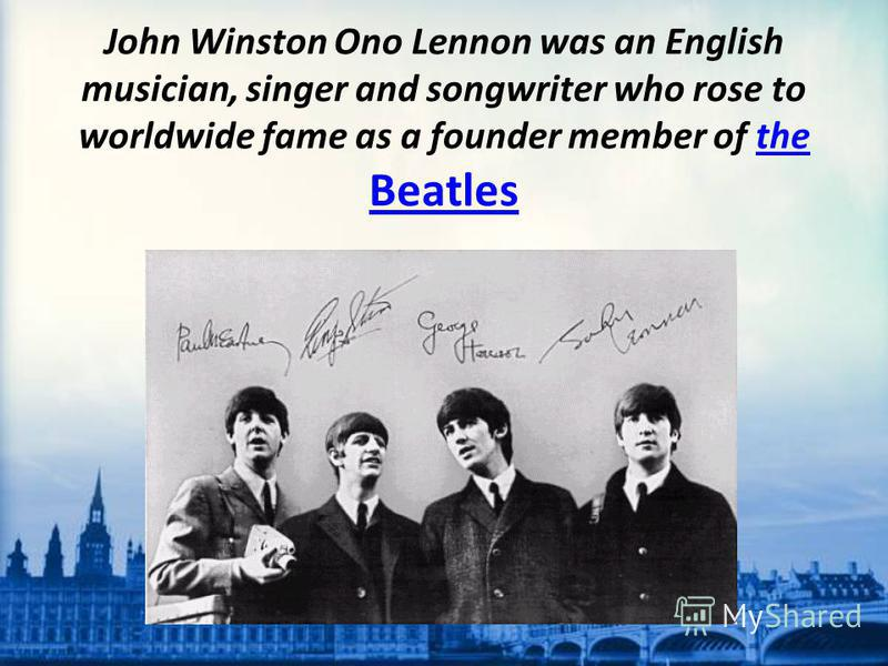 John Winston Ono Lennon was an English musician, singer and songwriter who rose to worldwide fame as a founder member of the Beatlesthe Beatles