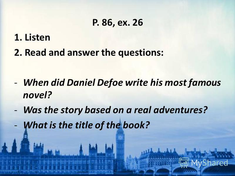 P. 86, ex. 26 1. Listen 2. Read and answer the questions: -When did Daniel Defoe write his most famous novel? -Was the story based on a real adventures? -What is the title of the book?
