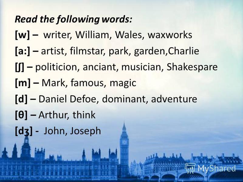 Read the following words: [w] – writer, William, Wales, waxworks [a:] – artist, filmstar, park, garden,Charlie [ʃ] – politicion, anciant, musician, Shakespare [m] – Mark, famous, magic [d] – Daniel Defoe, dominant, adventure [θ] – Arthur, think [dʒ]