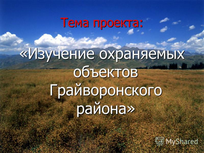 Тема проекта: «Изучение охраняемых объектов Грайворонского района»