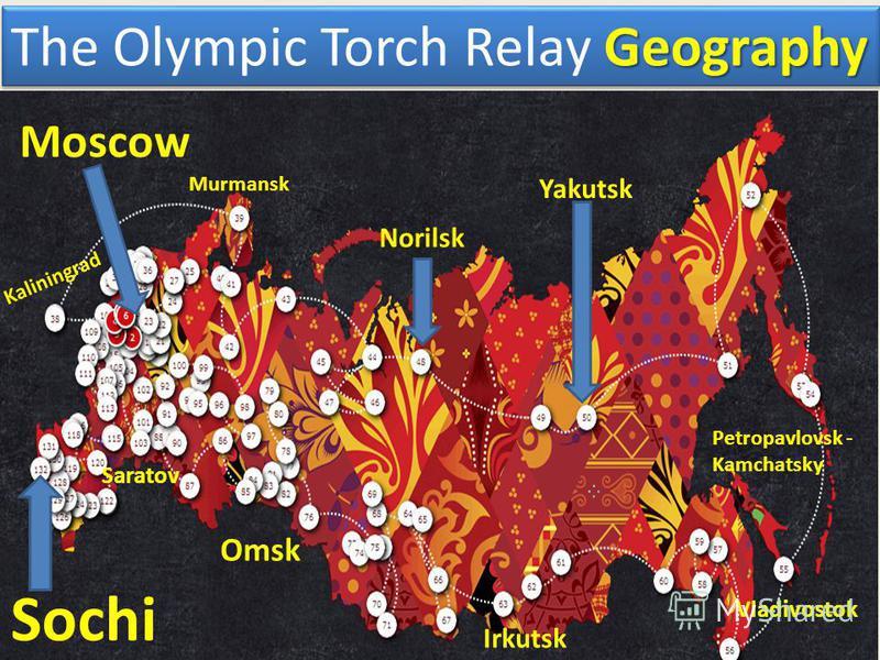 Geography The Olympic Torch Relay Geography Murmansk Kaliningrad Yakutsk Petropavlovsk - Kamchatsky Vladivostok Irkutsk Norilsk Omsk Saratov Sochi Moscow