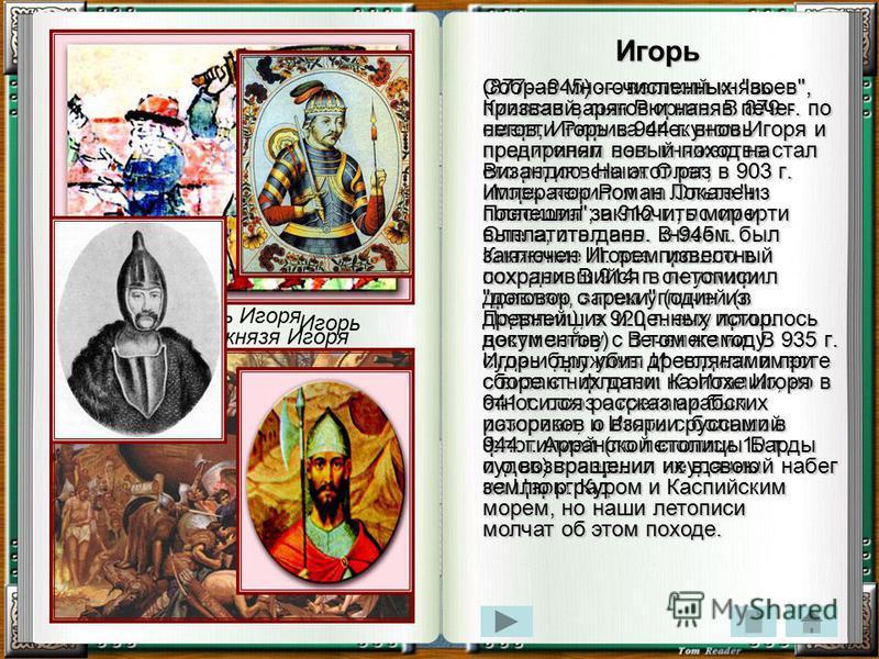 Игорь (877945) великий князь Киевский, сын Рюрика. В 879 г. по смерти Рюрика опекуном Игоря и правителем вел. княжества стал его родственник Олег; в 903 г. Игорь женился на Ольге