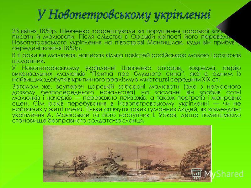 23 квітня 1850р. Шевченка заарештували за порушення царської заборони писати й малювати. Після слідства в Орській кріпості його перевели до Новопетровського укріплення на півострові Мангишлак, куди він прибув у середині жовтня 1850р. В ті роки він ма