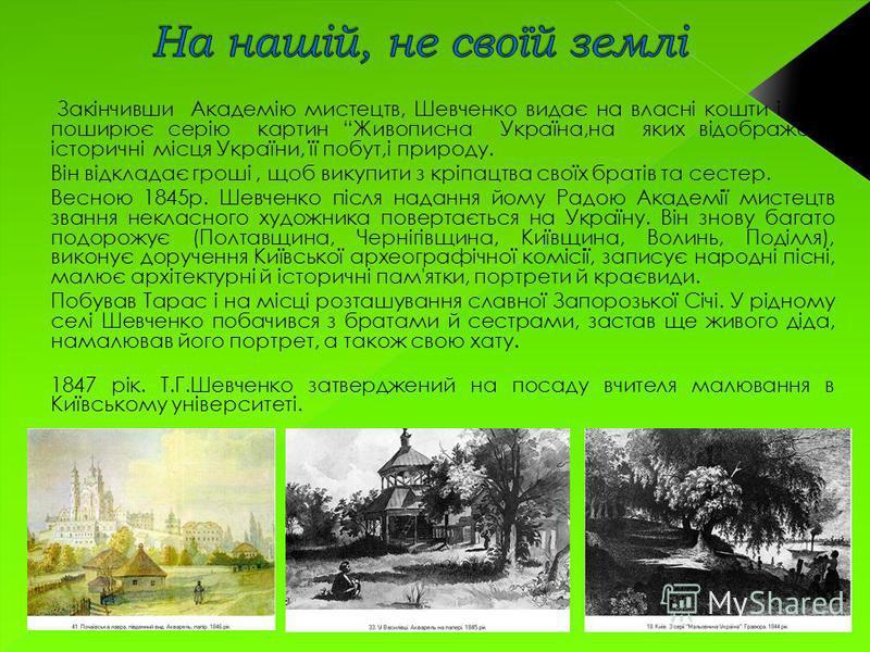 Закінчивши Академію мистецтв, Шевченко видає на власні кошти і сам поширює серію картин Живописна Україна,на яких відображено історичні місця України, її побут,і природу. Він відкладає гроші, щоб викупити з кріпацтва своїх братів та сестер. Весною 18