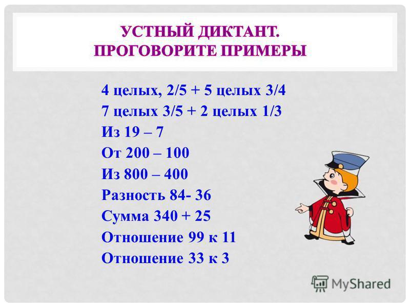 4 целых, 2/5 + 5 целых 3/4 7 целых 3/5 + 2 целых 1/3 Из 19 – 7 От 200 – 100 Из 800 – 400 Разность 84- 36 Сумма 340 + 25 Отношение 99 к 11 Отношение 33 к 3