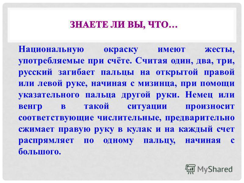 Национальную окраску имеют жесты, употребляемые при счёте. Считая один, два, три, русский загибает пальцы на открытой правой или левой руке, начиная с мизинца, при помощи указательного пальца другой руки. Немец или венгр в такой ситуации произносит с