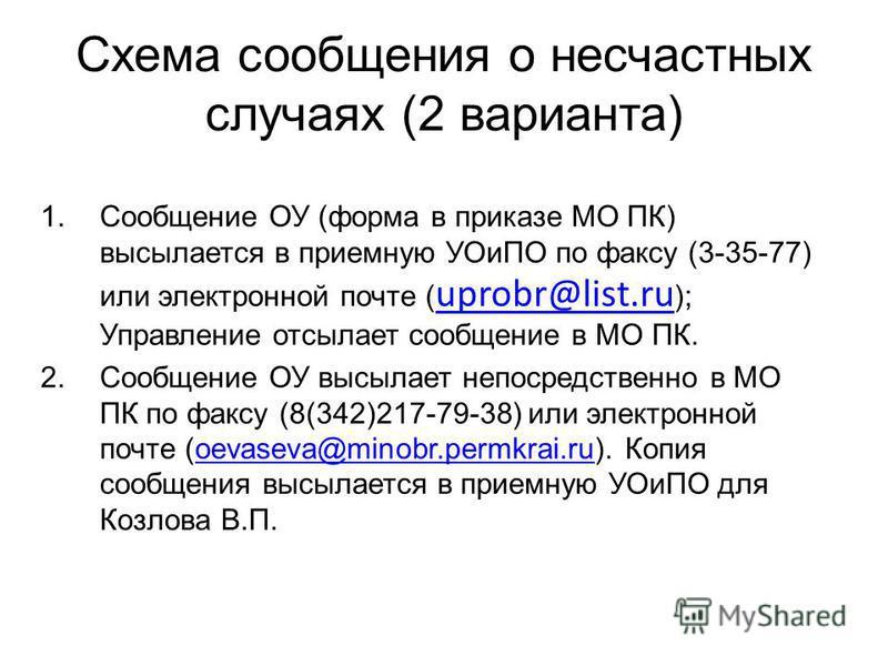 Схема сообщения о несчастных случаях (2 варианта) 1. Сообщение ОУ (форма в приказе МО ПК) высылается в приемную УОиПО по факсу (3-35-77) или электронной почте ( uprobr@list.ru ); Управление отсылает сообщение в МО ПК. uprobr@list.ru 2. Сообщение ОУ в
