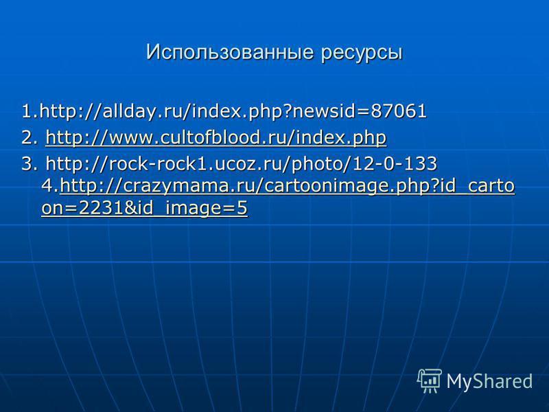 Использованные ресурсы 1.http://allday.ru/index.php?newsid=87061 2. http://www.cultofblood.ru/index.php http://www.cultofblood.ru/index.php 3. http://rock-rock1.ucoz.ru/photo/12-0-133 4.http://crazymama.ru/cartoonimage.php?id_carto on=2231&id_image=5