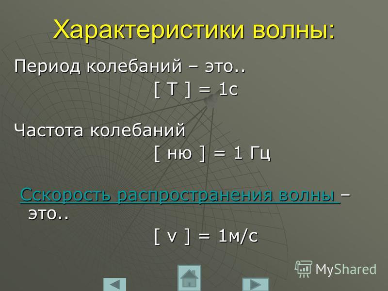 Характеристики волны: Период колебаний – это.. [ T ] = 1c [ T ] = 1c Частота колебаний [ ню ] = 1 Гц [ ню ] = 1 Гц Cскорость распространения волны – это.. Cскорость распространения волны – это..Cскорость распространения волны Cскорость распространени